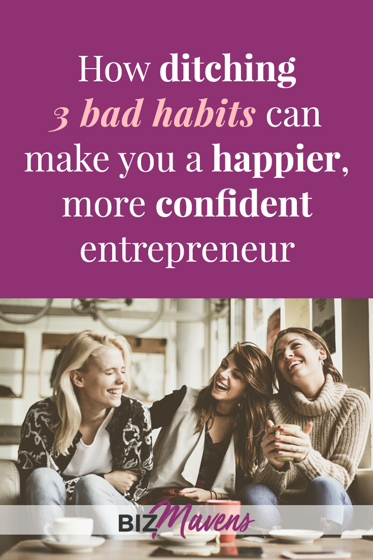 Ditch these 3 bad habits and you'll be a happier, more confident entrepreneur!